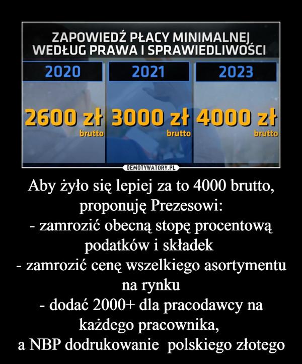Aby żyło się lepiej za to 4000 brutto, proponuję Prezesowi:- zamrozić obecną stopę procentową podatków i składek - zamrozić cenę wszelkiego asortymentu na rynku- dodać 2000+ dla pracodawcy na każdego pracownika, a NBP dodrukowanie  polskiego złotego –