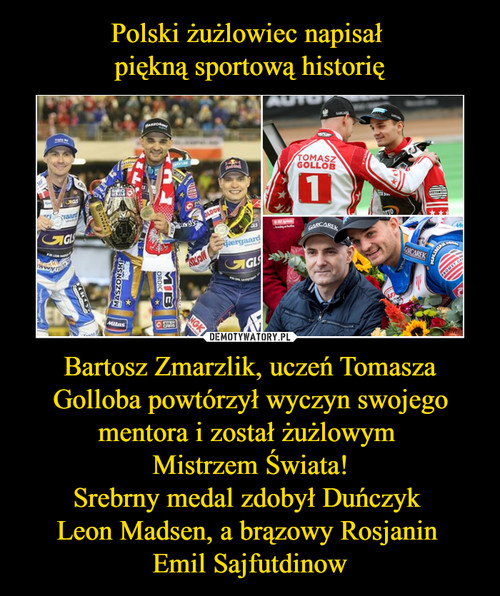 Polski żużlowiec napisał  piękną sportową historię Bartosz Zmarzlik, uczeń Tomasza Golloba powtórzył wyczyn swojego mentora i został żużlowym  Mistrzem Świata! Srebrny medal zdobył Duńczyk  Leon Madsen, a brązowy Rosjanin  Emil Sajfutdinow