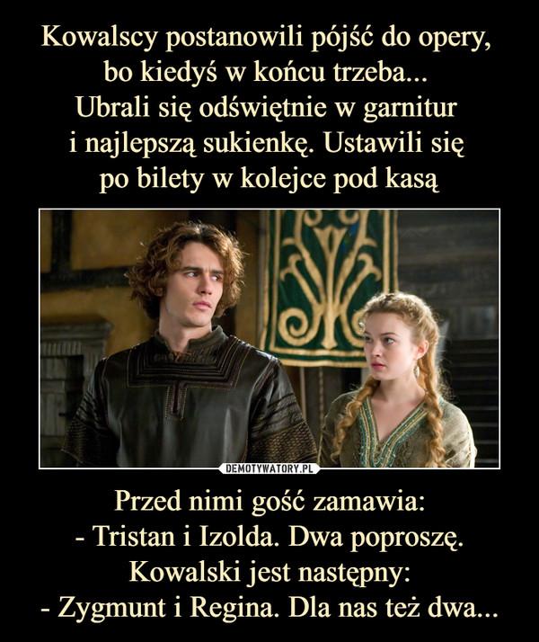 Przed nimi gość zamawia:- Tristan i Izolda. Dwa poproszę.Kowalski jest następny:- Zygmunt i Regina. Dla nas też dwa... –