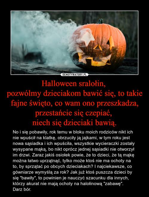 Halloween sralołin,  pozwólmy dzieciakom bawić się, to takie fajne święto, co wam ono przeszkadza, przestańcie się czepiać,  niech się dzieciaki bawią.