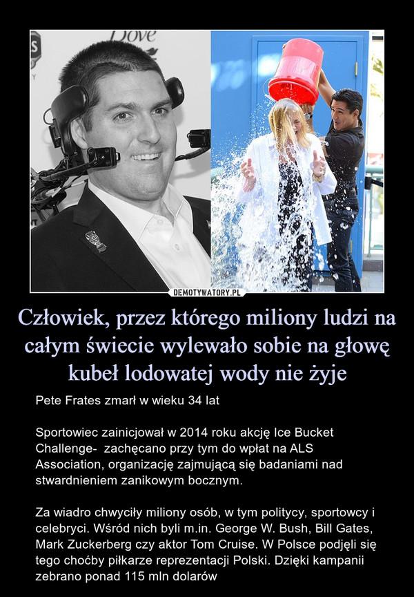 Człowiek, przez którego miliony ludzi na całym świecie wylewało sobie na głowę kubeł lodowatej wody nie żyje – Pete Frates zmarł w wieku 34 latSportowiec zainicjował w 2014 roku akcję Ice Bucket Challenge-  zachęcano przy tym do wpłat na ALS Association, organizację zajmującą się badaniami nad stwardnieniem zanikowym bocznym.Za wiadro chwyciły miliony osób, w tym politycy, sportowcy i celebryci. Wśród nich byli m.in. George W. Bush, Bill Gates, Mark Zuckerberg czy aktor Tom Cruise. W Polsce podjęli się tego choćby piłkarze reprezentacji Polski. Dzięki kampanii zebrano ponad 115 mln dolarów