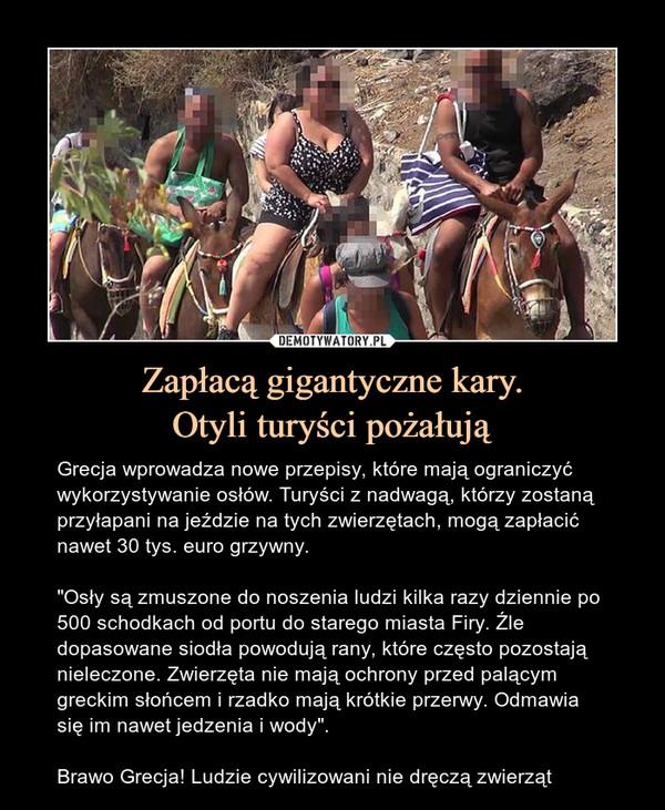 """Zapłacą gigantyczne kary.Otyli turyści pożałują – Grecja wprowadza nowe przepisy, które mają ograniczyć wykorzystywanie osłów. Turyści z nadwagą, którzy zostaną przyłapani na jeździe na tych zwierzętach, mogą zapłacić nawet 30 tys. euro grzywny. """"Osły są zmuszone do noszenia ludzi kilka razy dziennie po 500 schodkach od portu do starego miasta Firy. Źle dopasowane siodła powodują rany, które często pozostają nieleczone. Zwierzęta nie mają ochrony przed palącym greckim słońcem i rzadko mają krótkie przerwy. Odmawia się im nawet jedzenia i wody"""".Brawo Grecja! Ludzie cywilizowani nie dręczą zwierząt"""