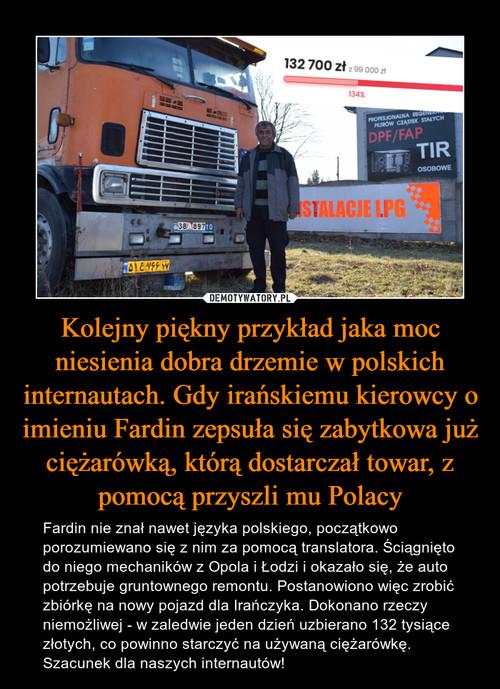 Kolejny piękny przykład jaka moc niesienia dobra drzemie w polskich internautach. Gdy irańskiemu kierowcy o imieniu Fardin zepsuła się zabytkowa już ciężarówką, którą dostarczał towar, z pomocą przyszli mu Polacy