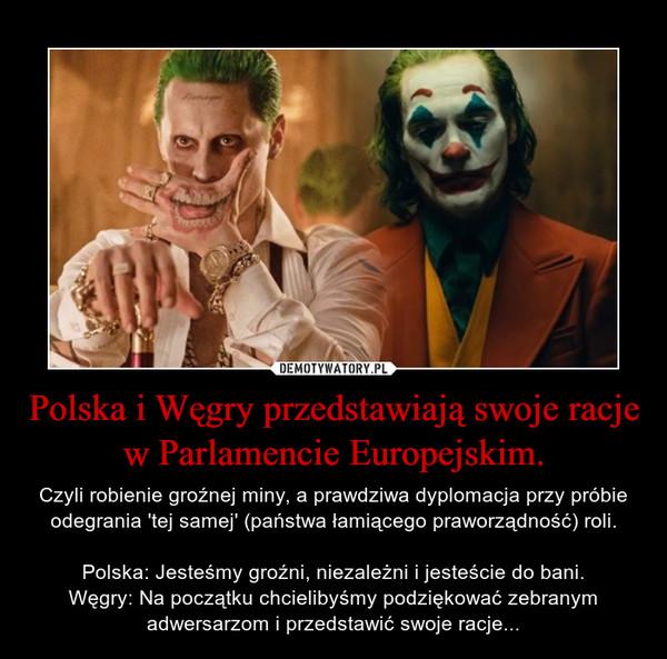 Polska i Węgry przedstawiają swoje racje w Parlamencie Europejskim. – Czyli robienie groźnej miny, a prawdziwa dyplomacja przy próbie odegrania 'tej samej' (państwa łamiącego praworządność) roli.Polska: Jesteśmy groźni, niezależni i jesteście do bani.Węgry: Na początku chcielibyśmy podziękować zebranym adwersarzom i przedstawić swoje racje...