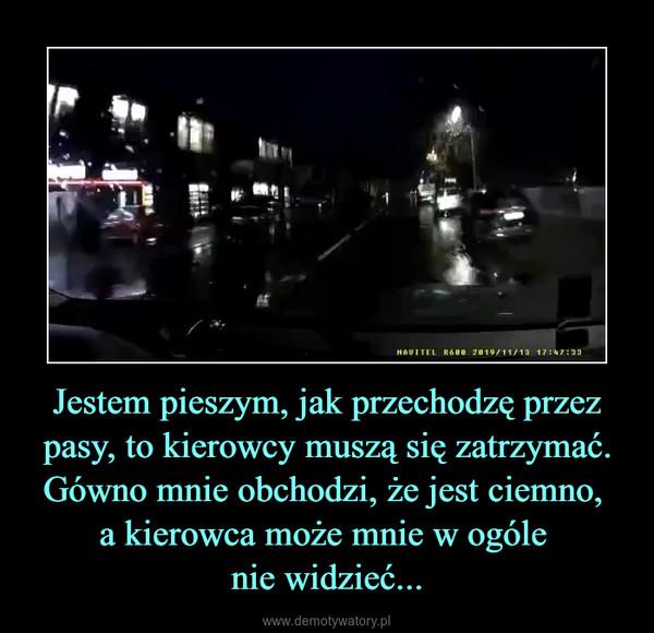 Jestem pieszym, jak przechodzę przez pasy, to kierowcy muszą się zatrzymać. Gówno mnie obchodzi, że jest ciemno, a kierowca może mnie w ogóle nie widzieć... –