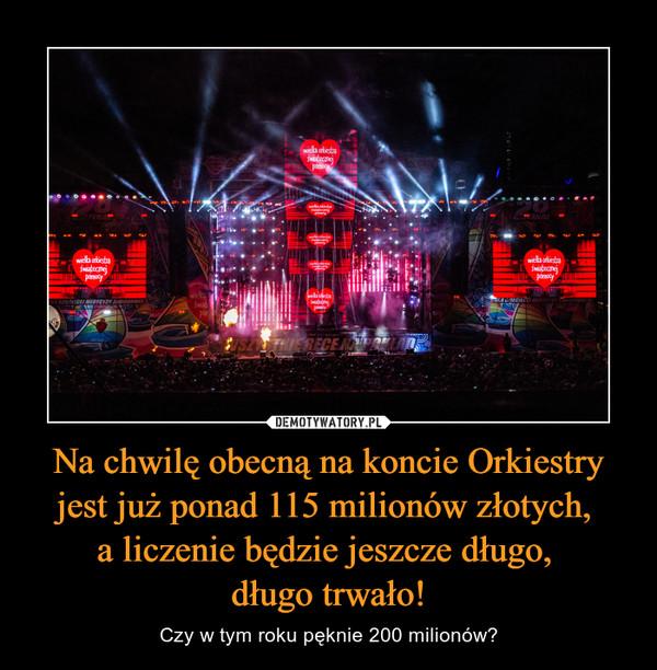 Na chwilę obecną na koncie Orkiestry jest już ponad 115 milionów złotych, a liczenie będzie jeszcze długo, długo trwało! – Czy w tym roku pęknie 200 milionów?