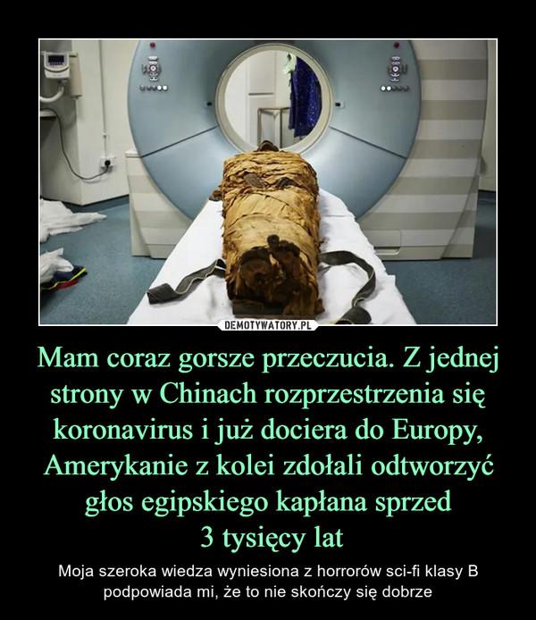 Mam coraz gorsze przeczucia. Z jednej strony w Chinach rozprzestrzenia się koronavirus i już dociera do Europy, Amerykanie z kolei zdołali odtworzyć głos egipskiego kapłana sprzed 3 tysięcy lat – Moja szeroka wiedza wyniesiona z horrorów sci-fi klasy B podpowiada mi, że to nie skończy się dobrze