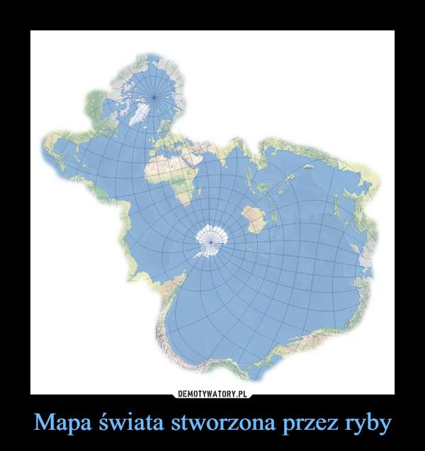 Mapa świata stworzona przez ryby –