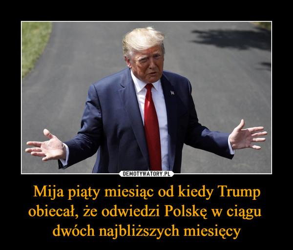 Mija piąty miesiąc od kiedy Trump obiecał, że odwiedzi Polskę w ciągu dwóch najbliższych miesięcy –