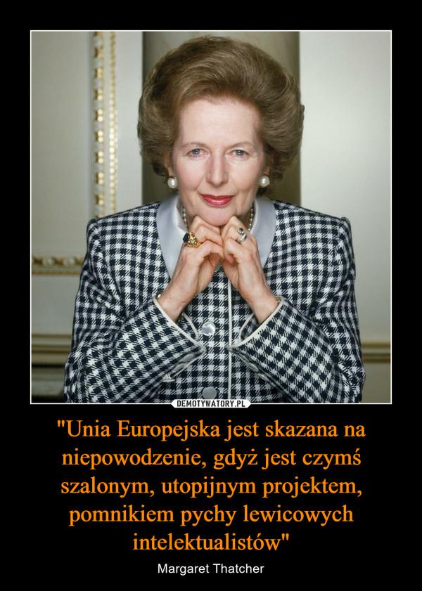 """""""Unia Europejska jest skazana na niepowodzenie, gdyż jest czymś szalonym, utopijnym projektem, pomnikiem pychy lewicowych intelektualistów"""" – Margaret Thatcher"""