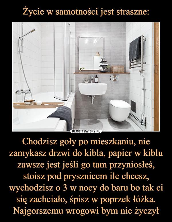 Chodzisz goły po mieszkaniu, nie zamykasz drzwi do kibla, papier w kiblu zawsze jest jeśli go tam przyniosłeś, stoisz pod prysznicem ile chcesz, wychodzisz o 3 w nocy do baru bo tak ci się zachciało, śpisz w poprzek łóżka. Najgorszemu wrogowi bym nie życzył –