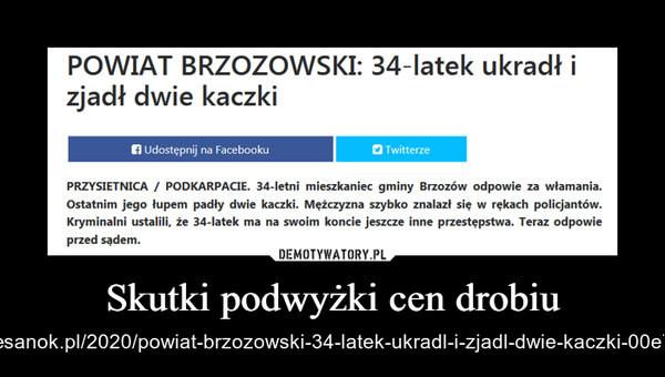 Skutki podwyżki cen drobiu – https://esanok.pl/2020/powiat-brzozowski-34-latek-ukradl-i-zjadl-dwie-kaczki-00e7ts.html
