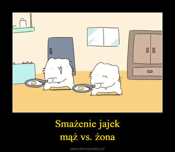 Smażenie jajekmąż vs. żona –