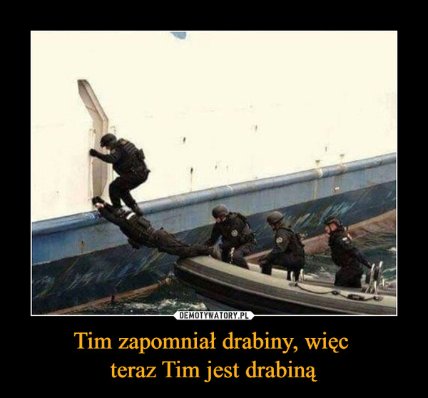 Tim zapomniał drabiny, więc teraz Tim jest drabiną –