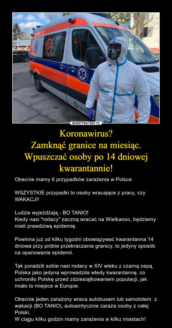 """Koronawirus?Zamknąć granice na miesiąc.Wpuszczać osoby po 14 dniowej kwarantannie! – Obecnie mamy 6 przypadków zarażenia w Polsce.WSZYSTKIE przypadki to osoby wracające z pracy, czy WAKACJI! Ludzie wyjeżdżają - BO TANIO!Kiedy nasi """"rodacy"""" zaczną wracać na Wielkanoc, będziemy mieli prawdziwą epidemię.Powinna już od kilku tygodni obowiązywać kwarantanna 14 dniowa przy próbie przekraczania granicy, to jedyny sposób na opanowanie epidemii.Tak poradzili sobie nasi rodacy w XIV wieku z czarną ospą. Polska jako jedyna wprowadziła wtedy kwarantannę, co uchroniło Polskę przed zdziesiątkowaniem populacji, jak miało to miejsce w Europie.Obecnie jeden zarażony wraca autobusem lub samolotem  z  wakacji (BO TANIO), autoamtycznie zaraża osoby z całej Polski. W ciągu kilku godzin mamy zarażenia w kilku miastach!"""