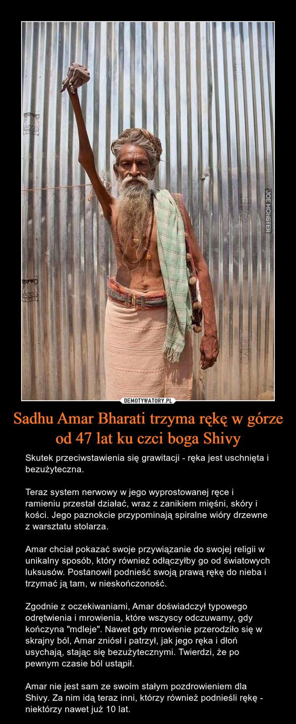 """Sadhu Amar Bharati trzyma rękę w górze od 47 lat ku czci boga Shivy – Skutek przeciwstawienia się grawitacji - ręka jest uschnięta i bezużyteczna. Teraz system nerwowy w jego wyprostowanej ręce i ramieniu przestał działać, wraz z zanikiem mięśni, skóry i kości. Jego paznokcie przypominają spiralne wióry drzewne z warsztatu stolarza.Amar chciał pokazać swoje przywiązanie do swojej religii w unikalny sposób, który również odłączyłby go od światowych luksusów. Postanowił podnieść swoją prawą rękę do nieba i trzymać ją tam, w nieskończoność.Zgodnie z oczekiwaniami, Amar doświadczył typowego odrętwienia i mrowienia, które wszyscy odczuwamy, gdy kończyna """"mdleje"""". Nawet gdy mrowienie przerodziło się w skrajny ból, Amar zniósł i patrzył, jak jego ręka i dłoń usychają, stając się bezużytecznymi. Twierdzi, że po pewnym czasie ból ustąpił.Amar nie jest sam ze swoim stałym pozdrowieniem dla Shivy. Za nim idą teraz inni, którzy również podnieśli rękę - niektórzy nawet już 10 lat."""