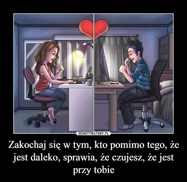 Zakochaj się w tym, kto pomimo tego, że jest daleko, sprawia, że czujesz, że jest przy tobie –