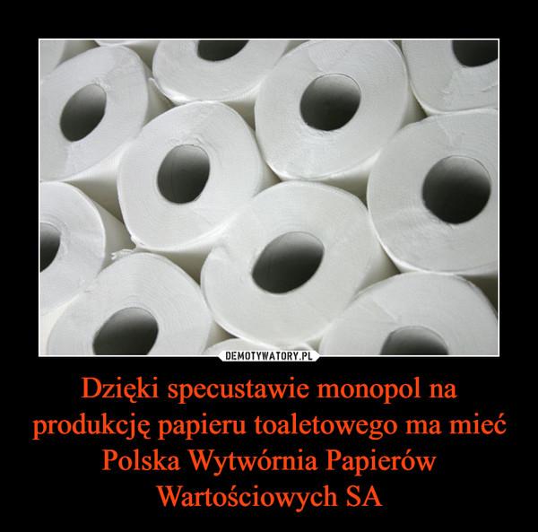 Dzięki specustawie monopol na produkcję papieru toaletowego ma mieć Polska Wytwórnia Papierów Wartościowych SA –