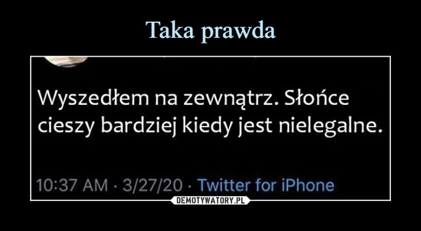 –  Wyszedłem na zewnątrz. Słońcecieszy bardziej kiedy jest nielegalne.10:37 AM · 3/27/20 · Twitter for iPhone
