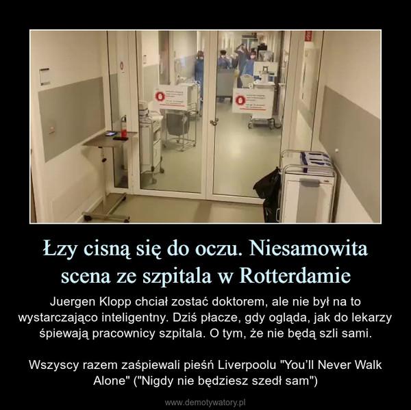 """Łzy cisną się do oczu. Niesamowitascena ze szpitala w Rotterdamie – Juergen Klopp chciał zostać doktorem, ale nie był na to wystarczająco inteligentny. Dziś płacze, gdy ogląda, jak do lekarzy śpiewają pracownicy szpitala. O tym, że nie będą szli sami.Wszyscy razem zaśpiewali pieśń Liverpoolu """"You'll Never Walk Alone"""" (""""Nigdy nie będziesz szedł sam"""")"""