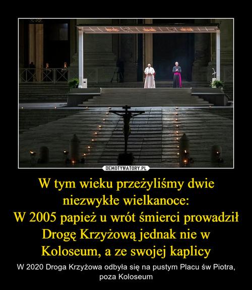 W tym wieku przeżyliśmy dwie niezwykłe wielkanoce: W 2005 papież u wrót śmierci prowadził Drogę Krzyżową jednak nie w Koloseum, a ze swojej kaplicy