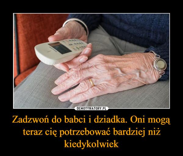 Zadzwoń do babci i dziadka. Oni mogą teraz cię potrzebować bardziej niż kiedykolwiek –
