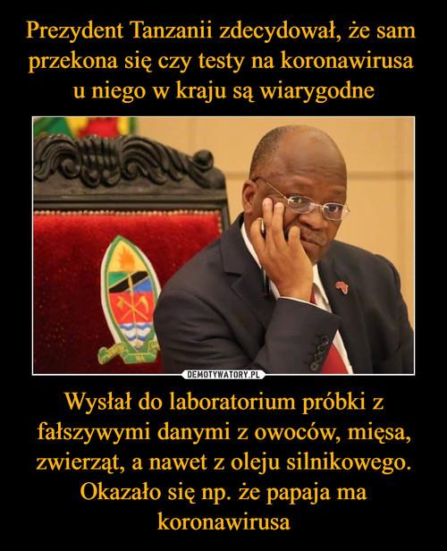 Prezydent Tanzanii zdecydował, że sam  przekona się czy testy na koronawirusa  u niego w kraju są wiarygodne Wysłał do laboratorium próbki z fałszywymi danymi z owoców, mięsa, zwierząt, a nawet z oleju silnikowego. Okazało się np. że papaja ma koronawirusa