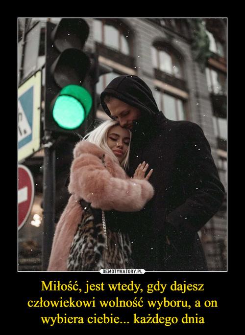 Miłość, jest wtedy, gdy dajesz człowiekowi wolność wyboru, a on wybiera ciebie... każdego dnia