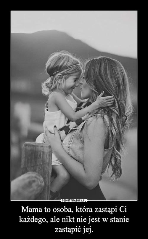 Mama to osoba, która zastąpi Ci każdego, ale nikt nie jest w stanie zastąpić jej.