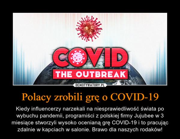 Polacy zrobili grę o COVID-19 – Kiedy influencerzy narzekali na niesprawiedliwość świata po wybuchu pandemii, programiści z polskiej firmy Jujubee w 3 miesiące stworzyli wysoko ocenianą grę COVID-19 i to pracując zdalnie w kapciach w salonie. Brawo dla naszych rodaków!