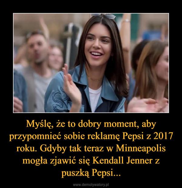 Myślę, że to dobry moment, aby przypomnieć sobie reklamę Pepsi z 2017 roku. Gdyby tak teraz w Minneapolis mogła zjawić się Kendall Jenner z puszką Pepsi... –
