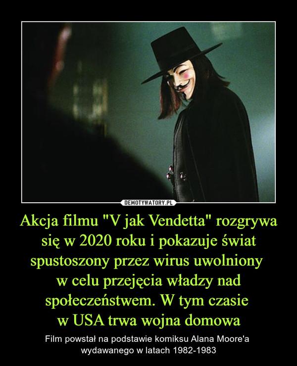 """Akcja filmu """"V jak Vendetta"""" rozgrywa się w 2020 roku i pokazuje świat spustoszony przez wirus uwolniony w celu przejęcia władzy nad społeczeństwem. W tym czasie w USA trwa wojna domowa – Film powstał na podstawie komiksu Alana Moore'a wydawanego w latach 1982-1983"""