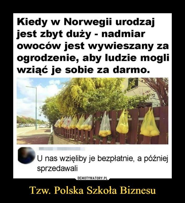 Tzw. Polska Szkoła Biznesu –  Kiedy w Norwegii urodzaj jest zbyt duży - nadmiar owoców jest wywieszany za ogrodzenie, aby ludzie mogli wziąć je sobie za darmo. U nas wzięliby je bezpłatnie, a później sprzedawali