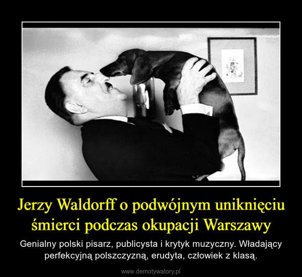 Jerzy Waldorff o podwójnym uniknięciu śmierci podczas okupacji Warszawy – Genialny polski pisarz, publicysta i krytyk muzyczny. Władający perfekcyjną polszczyzną, erudyta, człowiek z klasą.
