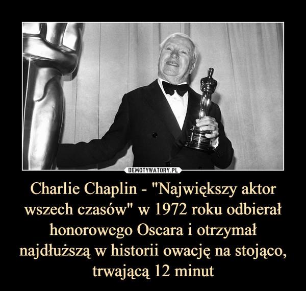 """Charlie Chaplin - """"Największy aktor wszech czasów"""" w 1972 roku odbierał honorowego Oscara i otrzymał najdłuższą w historii owację na stojąco, trwającą 12 minut –"""