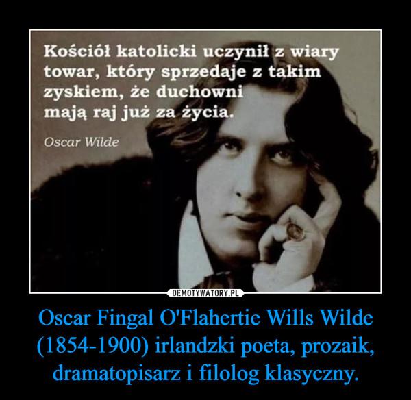 Oscar Fingal O'Flahertie Wills Wilde (1854-1900) irlandzki poeta, prozaik, dramatopisarz i filolog klasyczny. –