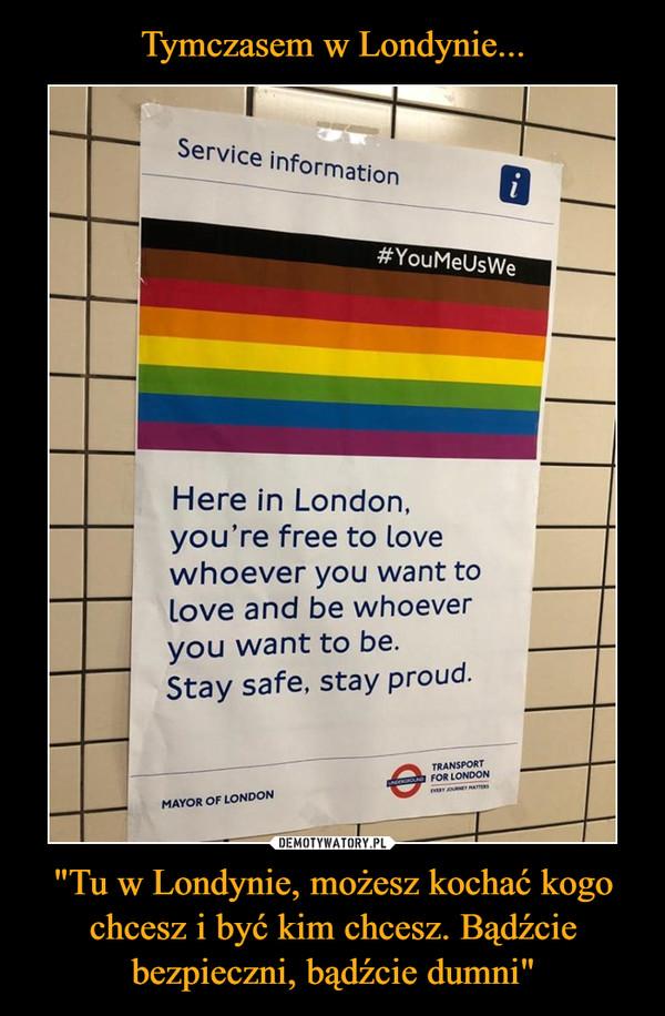 """""""Tu w Londynie, możesz kochać kogo chcesz i być kim chcesz. Bądźcie bezpieczni, bądźcie dumni"""" –"""
