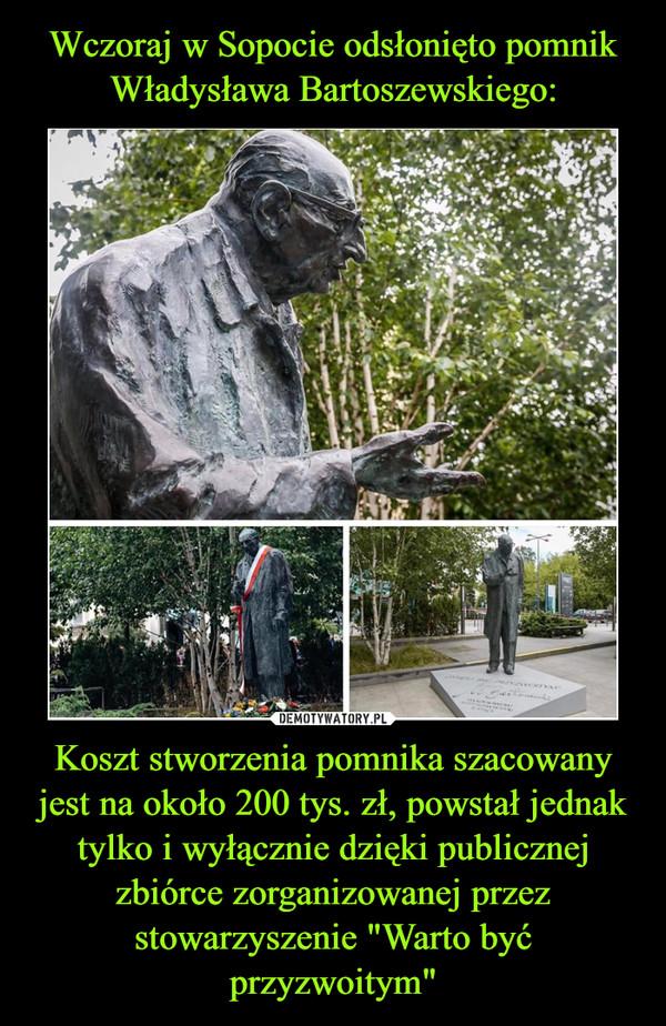 """Koszt stworzenia pomnika szacowany jest na około 200 tys. zł, powstał jednak tylko i wyłącznie dzięki publicznej zbiórce zorganizowanej przez stowarzyszenie """"Warto być przyzwoitym"""" –"""
