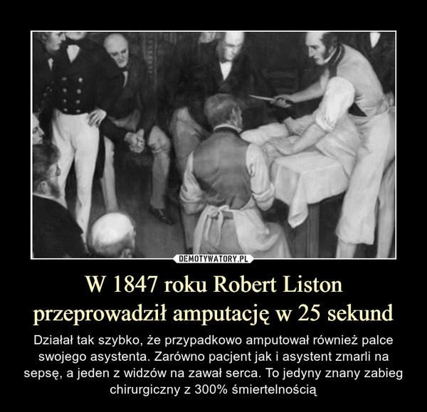 W 1847 roku Robert Liston przeprowadził amputację w 25 sekund – Działał tak szybko, że przypadkowo amputował również palce swojego asystenta. Zarówno pacjent jak i asystent zmarli na sepsę, a jeden z widzów na zawał serca. To jedyny znany zabieg chirurgiczny z 300% śmiertelnością