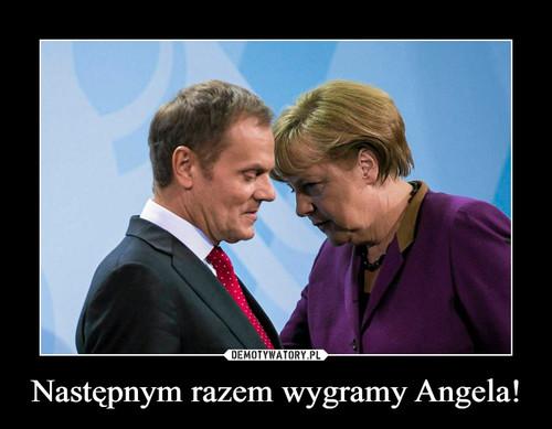 Następnym razem wygramy Angela!