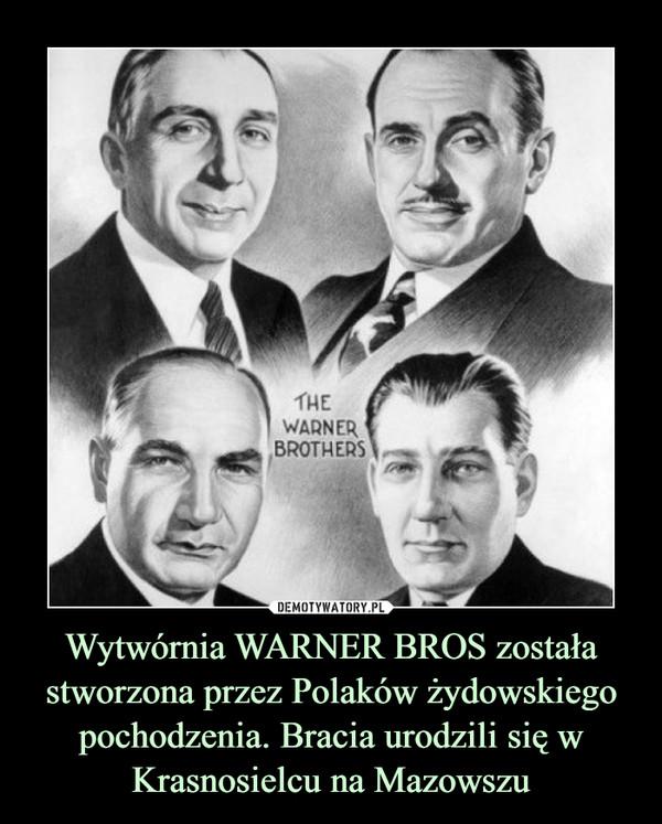 Wytwórnia WARNER BROS została stworzona przez Polaków żydowskiego pochodzenia. Bracia urodzili się w Krasnosielcu na Mazowszu –