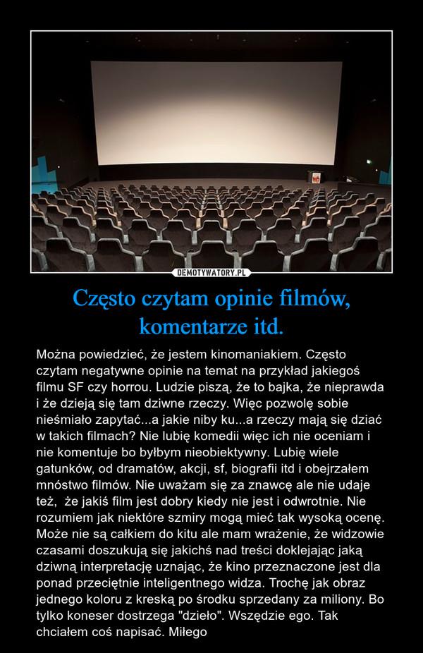 """Często czytam opinie filmów, komentarze itd. – Można powiedzieć, że jestem kinomaniakiem. Często czytam negatywne opinie na temat na przykład jakiegoś filmu SF czy horrou. Ludzie piszą, że to bajka, że nieprawda i że dzieją się tam dziwne rzeczy. Więc pozwolę sobie nieśmiało zapytać...a jakie niby ku...a rzeczy mają się dziać w takich filmach? Nie lubię komedii więc ich nie oceniam i nie komentuje bo byłbym nieobiektywny. Lubię wiele gatunków, od dramatów, akcji, sf, biografii itd i obejrzałem mnóstwo filmów. Nie uważam się za znawcę ale nie udaje też,  że jakiś film jest dobry kiedy nie jest i odwrotnie. Nie rozumiem jak niektóre szmiry mogą mieć tak wysoką ocenę. Może nie są całkiem do kitu ale mam wrażenie, że widzowie czasami doszukują się jakichś nad treści doklejając jaką dziwną interpretację uznając, że kino przeznaczone jest dla ponad przeciętnie inteligentnego widza. Trochę jak obraz jednego koloru z kreską po środku sprzedany za miliony. Bo tylko koneser dostrzega """"dzieło"""". Wszędzie ego. Tak chciałem coś napisać. Miłego"""