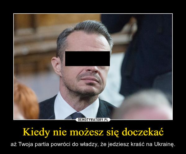 Kiedy nie możesz się doczekać – aż Twoja partia powróci do władzy, że jedziesz kraść na Ukrainę.