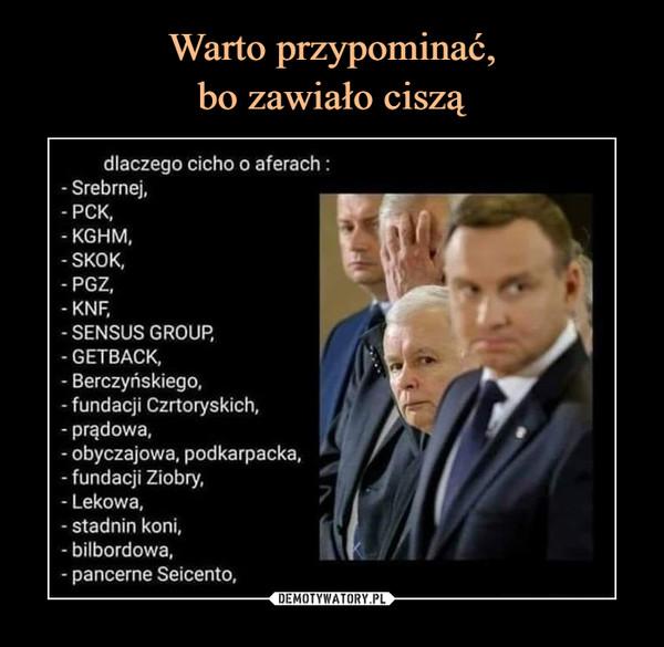 –  dlaczego cicho o aferach :- Srebrnej,- PCK,- KGHM,- SKOK,- PGZ,- KNF,- SENSUS GROUP,- GETBACK,- Berczyńskiego,- fundacji Czrtoryskich,- prądowa,- obyczajowa, podkarpacka,- fundacji Ziobry,- Lekowa,- stadnin koni,- bilbordowa,- pancerne Seicento,