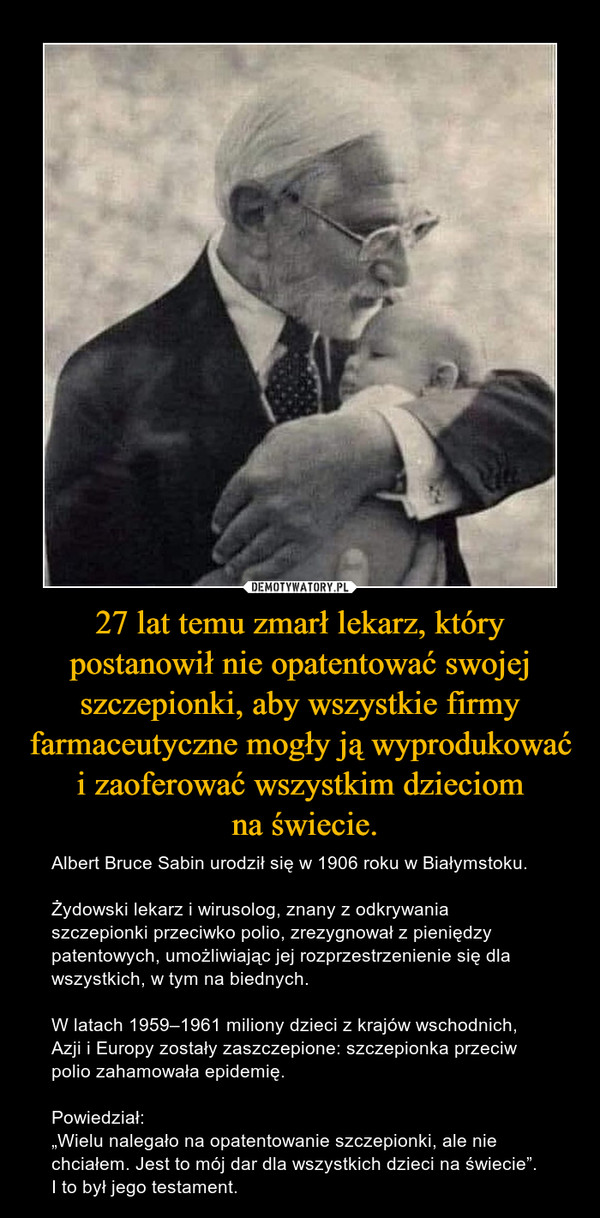 """27 lat temu zmarł lekarz, który postanowił nie opatentować swojej szczepionki, aby wszystkie firmy farmaceutyczne mogły ją wyprodukować i zaoferować wszystkim dzieciom na świecie. – Albert Bruce Sabin urodził się w 1906 roku w Białymstoku.Żydowski lekarz i wirusolog, znany z odkrywania szczepionki przeciwko polio, zrezygnował z pieniędzy patentowych, umożliwiając jej rozprzestrzenienie się dla wszystkich, w tym na biednych.W latach 1959–1961 miliony dzieci z krajów wschodnich, Azji i Europy zostały zaszczepione: szczepionka przeciw polio zahamowała epidemię.Powiedział:""""Wielu nalegało na opatentowanie szczepionki, ale nie chciałem. Jest to mój dar dla wszystkich dzieci na świecie"""".I to był jego testament."""