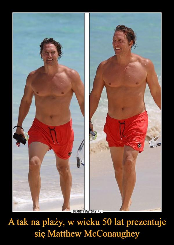 A tak na plaży, w wieku 50 lat prezentuje się Matthew McConaughey –