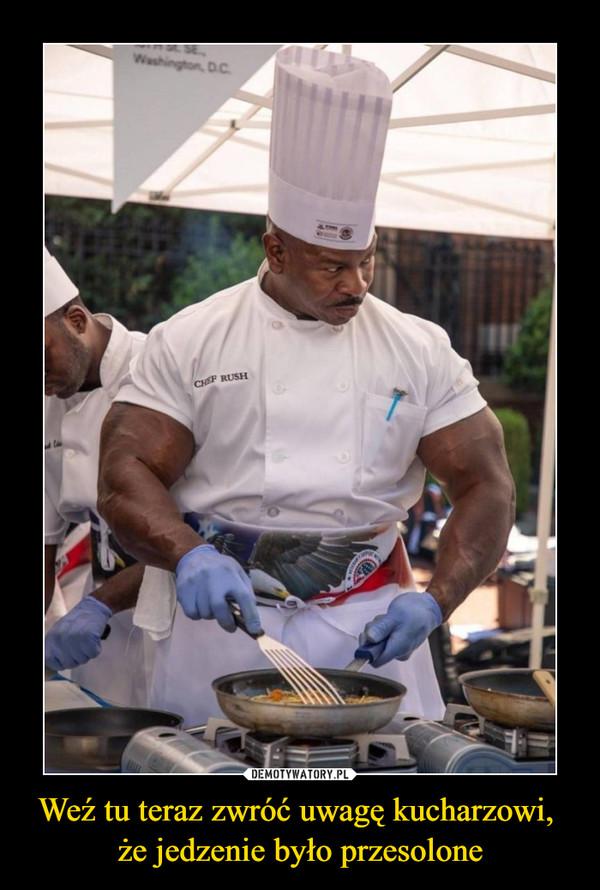 Weź tu teraz zwróć uwagę kucharzowi, że jedzenie było przesolone –