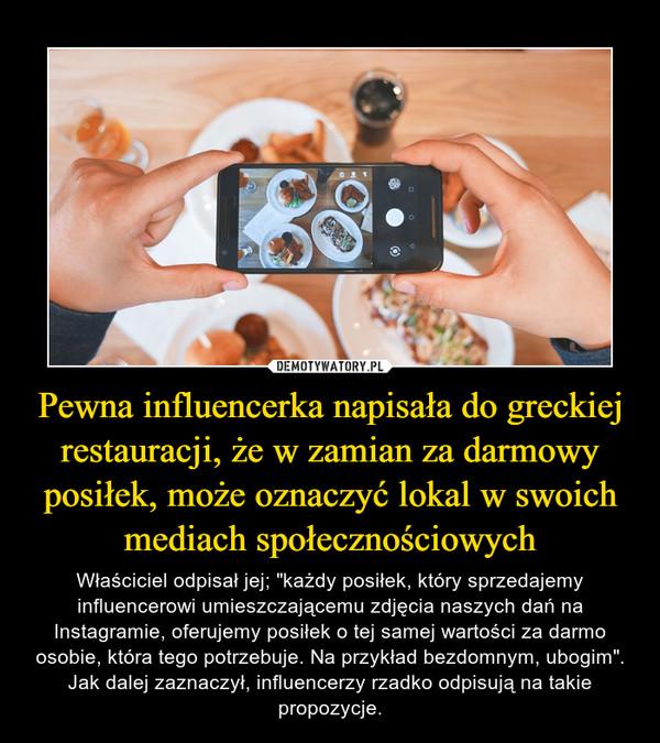 """Pewna influencerka napisała do greckiej restauracji, że w zamian za darmowy posiłek, może oznaczyć lokal w swoich mediach społecznościowych – Właściciel odpisał jej; """"każdy posiłek, który sprzedajemy influencerowi umieszczającemu zdjęcia naszych dań na Instagramie, oferujemy posiłek o tej samej wartości za darmo osobie, która tego potrzebuje. Na przykład bezdomnym, ubogim"""". Jak dalej zaznaczył, influencerzy rzadko odpisują na takie propozycje."""