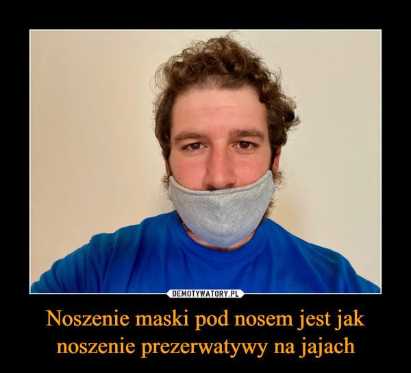 Noszenie maski pod nosem jest jak noszenie prezerwatywy na jajach –