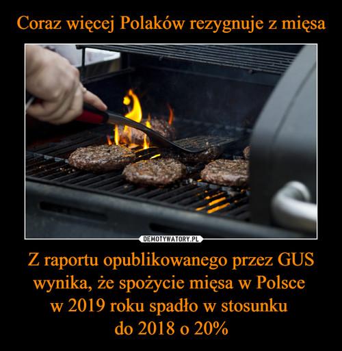 Coraz więcej Polaków rezygnuje z mięsa Z raportu opublikowanego przez GUS wynika, że spożycie mięsa w Polsce  w 2019 roku spadło w stosunku  do 2018 o 20%